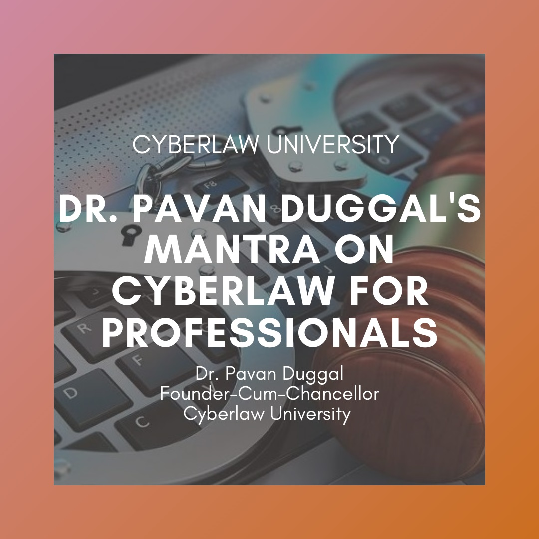 DR. PAVAN DUGGAL'S MANTRAS ON CYBERLAW FOR PROFESSIONALS